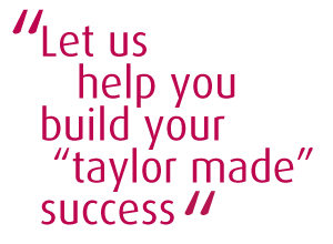 Let us help you build your taylor made success